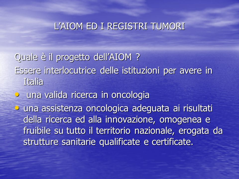 LAIOM ED I REGISTRI TUMORI Quale è il progetto dellAIOM ? Essere interlocutrice delle istituzioni per avere in Italia una valida ricerca in oncologia