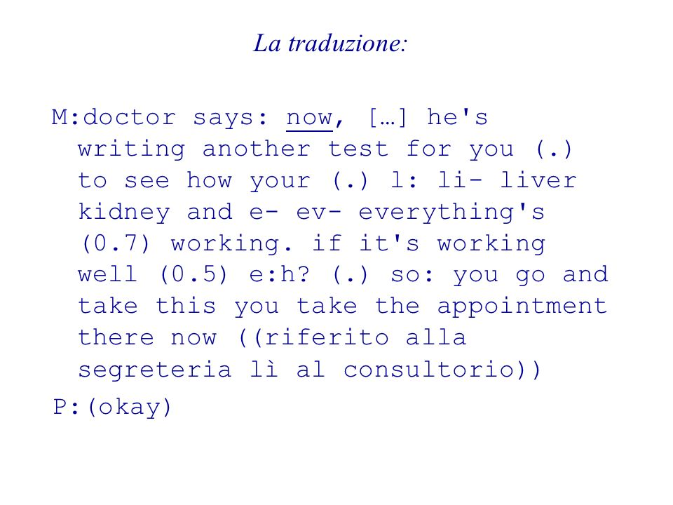 La traduzione: M:doctor says: now, […] he's writing another test for you (.) to see how your (.) l: li- liver kidney and e- ev- everything's (0.7) wor
