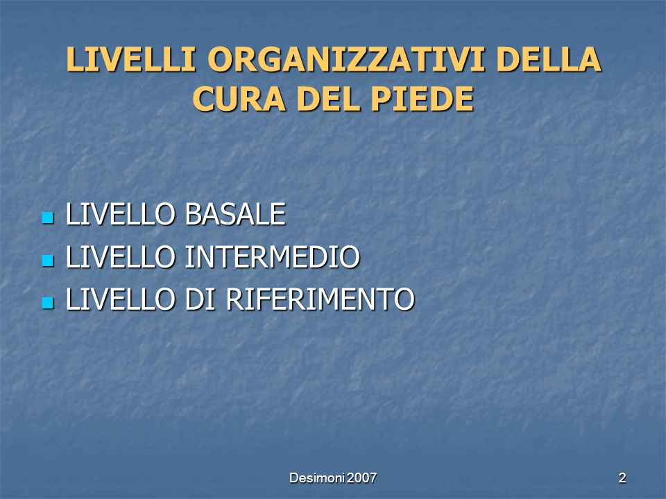 Desimoni 20072 LIVELLI ORGANIZZATIVI DELLA CURA DEL PIEDE LIVELLO BASALE LIVELLO BASALE LIVELLO INTERMEDIO LIVELLO INTERMEDIO LIVELLO DI RIFERIMENTO L