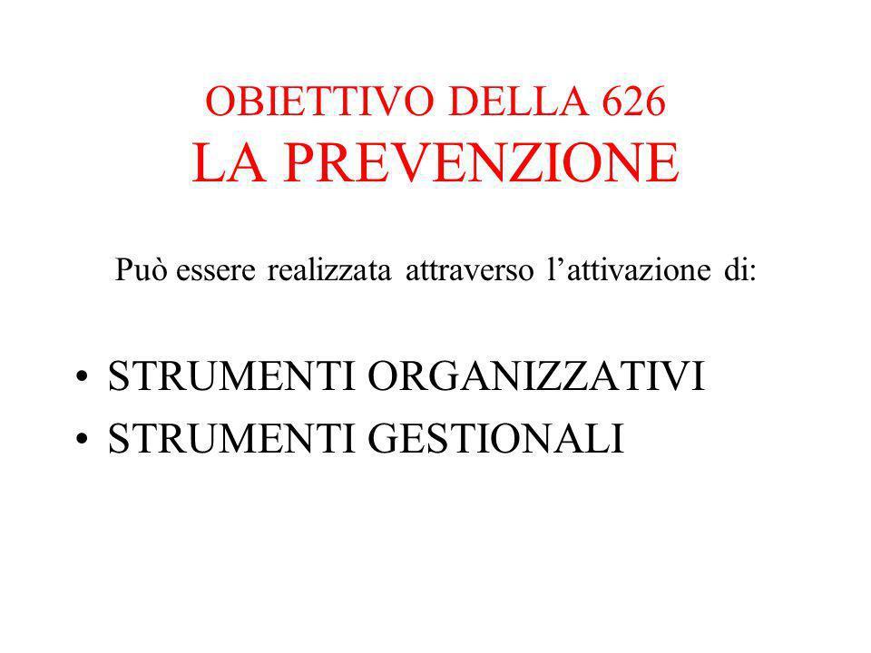OBIETTIVO DELLA 626 LA PREVENZIONE Può essere realizzata attraverso lattivazione di: STRUMENTI ORGANIZZATIVI STRUMENTI GESTIONALI