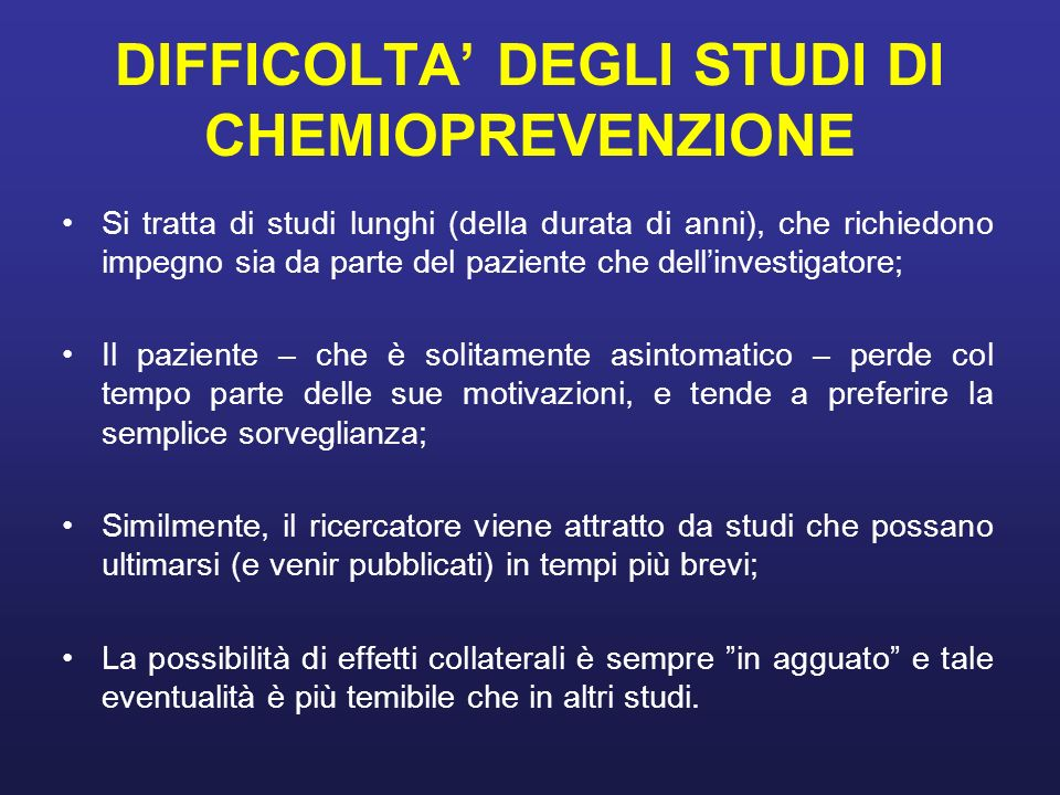 DIFFICOLTA DEGLI STUDI DI CHEMIOPREVENZIONE Si tratta di studi lunghi (della durata di anni), che richiedono impegno sia da parte del paziente che del