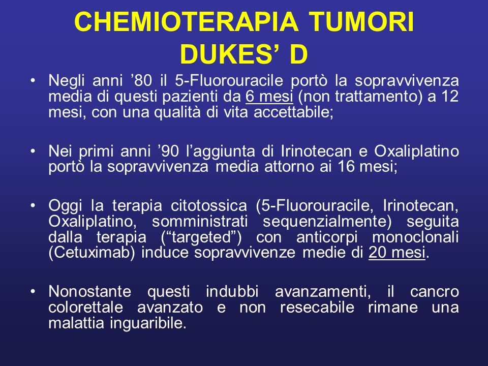 CHEMIOTERAPIA TUMORI DUKES D Negli anni 80 il 5-Fluorouracile portò la sopravvivenza media di questi pazienti da 6 mesi (non trattamento) a 12 mesi, c