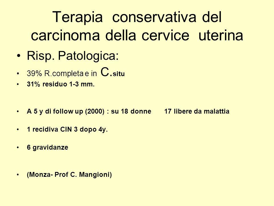 Terapia conservativa del carcinoma della cervice uterina Risp. Patologica: 39% R.completa e in C. situ 31% residuo 1-3 mm. A 5 y di follow up (2000) :