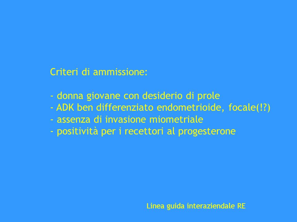 Criteri di ammissione: - donna giovane con desiderio di prole - ADK ben differenziato endometrioide, focale(!?) - assenza di invasione miometriale - p