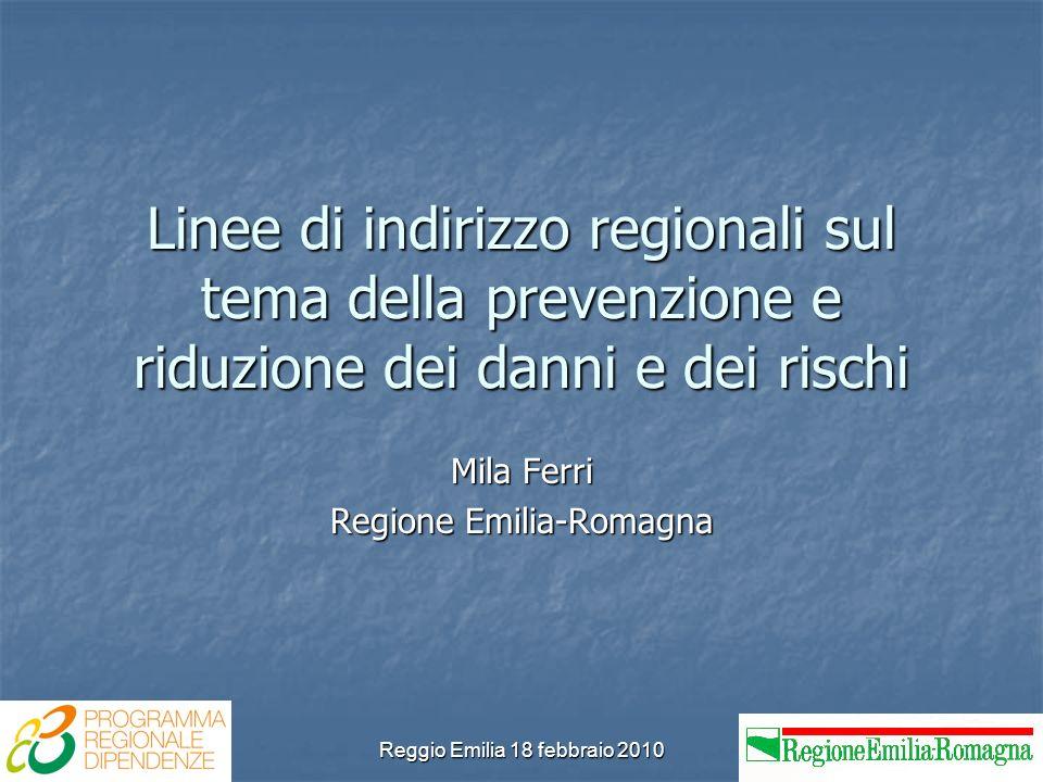Reggio Emilia 18 febbraio 2010 Linee di indirizzo regionali sul tema della prevenzione e riduzione dei danni e dei rischi Mila Ferri Regione Emilia-Romagna