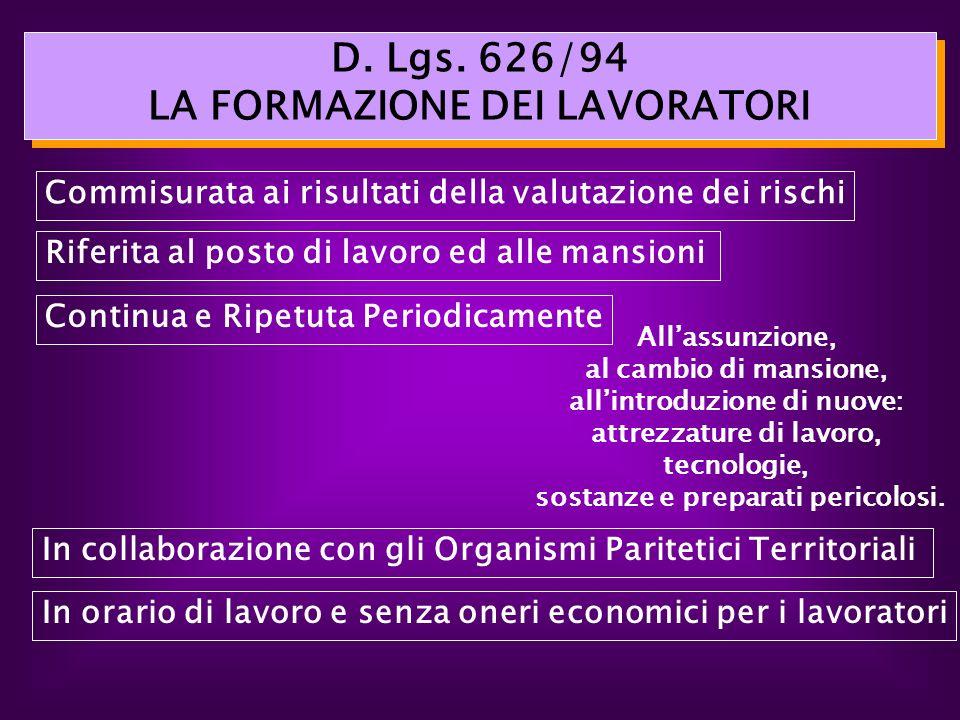 D. Lgs. 626/94 LA FORMAZIONE DEI LAVORATORI Allassunzione, al cambio di mansione, allintroduzione di nuove: attrezzature di lavoro, tecnologie, sostan