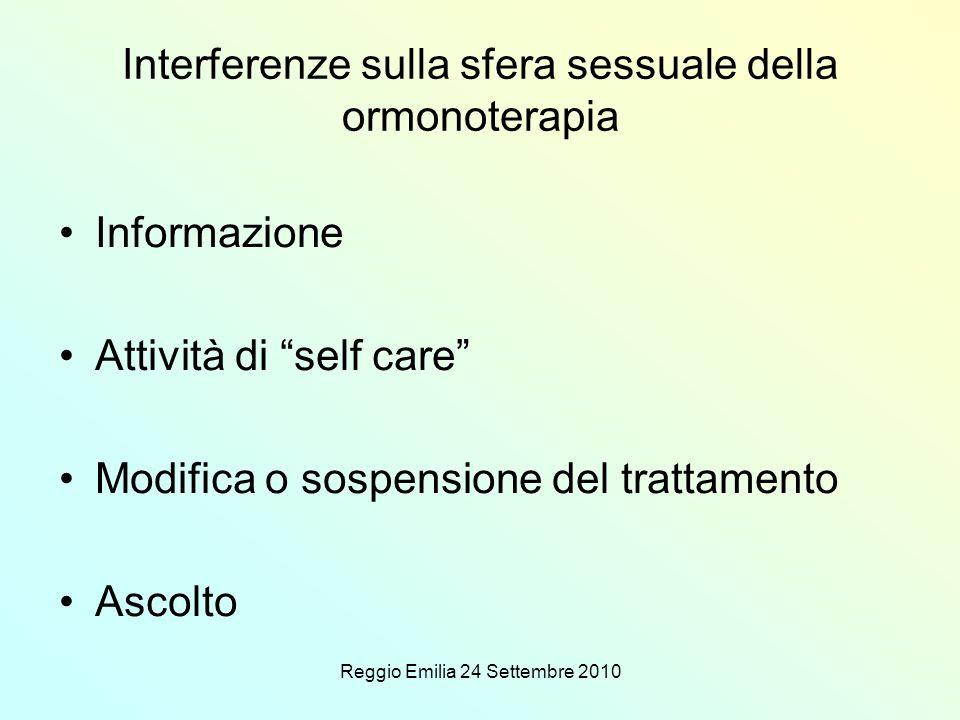 Reggio Emilia 24 Settembre 2010 Interferenze sulla sfera sessuale della ormonoterapia Informazione Attività di self care Modifica o sospensione del trattamento Ascolto