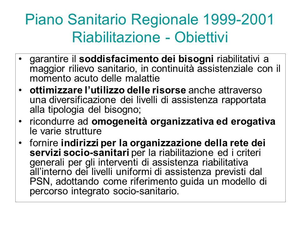 Piano Sanitario Regionale 1999-2001 Riabilitazione - Obiettivi garantire il soddisfacimento dei bisogni riabilitativi a maggior rilievo sanitario, in