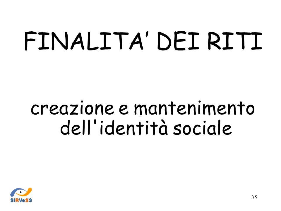 FINALITA DEI RITI creazione e mantenimento dell identità sociale SiRVeSS 35