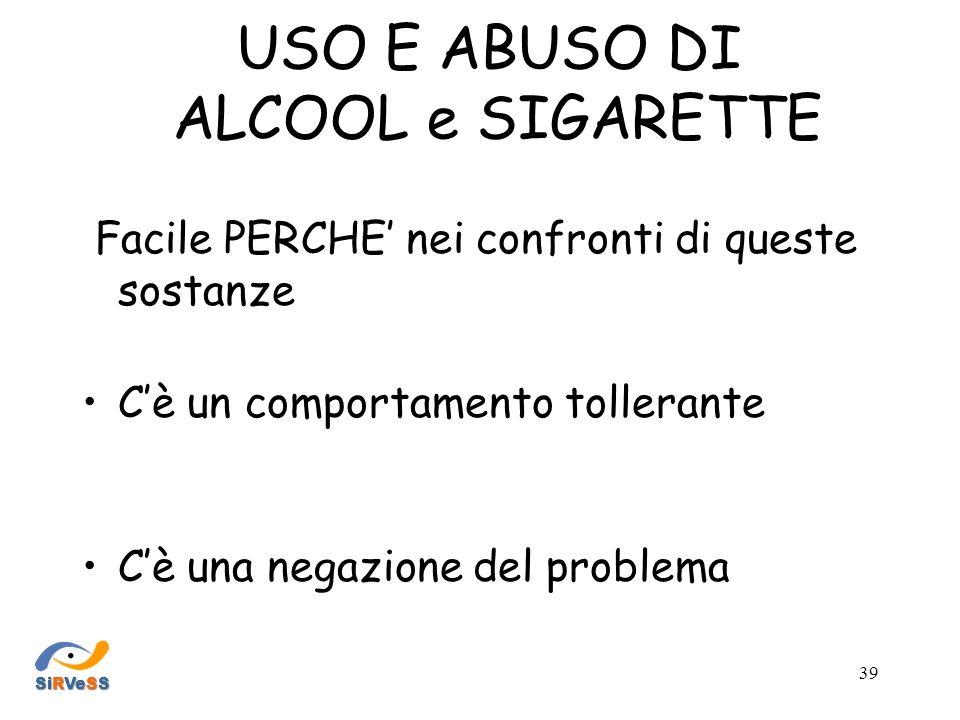 USO E ABUSO DI ALCOOL e SIGARETTE Facile PERCHE nei confronti di queste sostanze Cè un comportamento tollerante Cè una negazione del problema SiRVeSS 39
