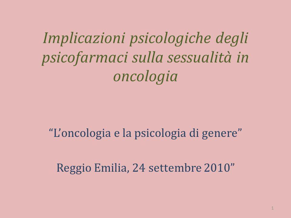 Implicazioni psicologiche degli psicofarmaci sulla sessualità in oncologia Loncologia e la psicologia di genere Reggio Emilia, 24 settembre 2010 1