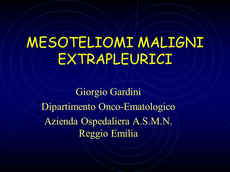 MESOTELIOMI MALIGNI EXTRAPLEURICI Giorgio Gardini Dipartimento Onco-Ematologico Azienda Ospedaliera A.S.M.N. Reggio Emilia
