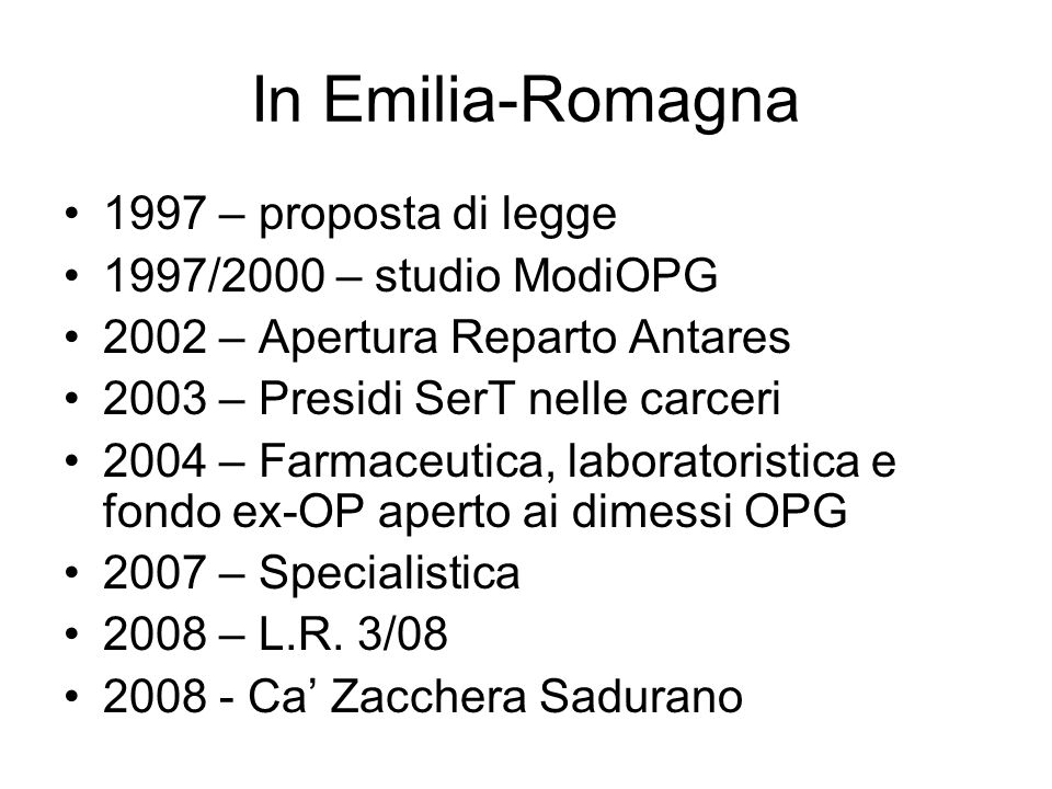In Emilia-Romagna 1997 – proposta di legge 1997/2000 – studio ModiOPG 2002 – Apertura Reparto Antares 2003 – Presidi SerT nelle carceri 2004 – Farmace