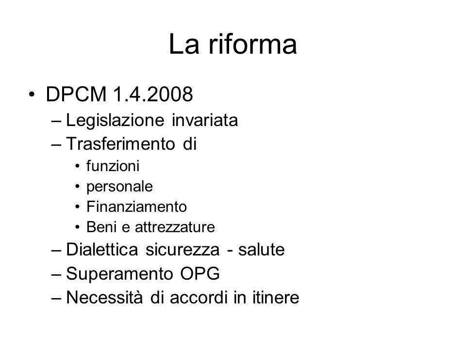 La riforma DPCM 1.4.2008 –Legislazione invariata –Trasferimento di funzioni personale Finanziamento Beni e attrezzature –Dialettica sicurezza - salute