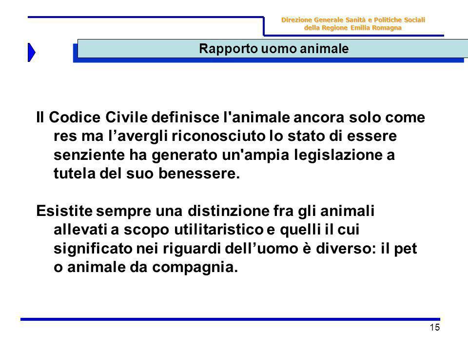 15 Rapporto uomo animale Direzione Generale Sanità e Politiche Sociali della Regione Emilia Romagna Il Codice Civile definisce l'animale ancora solo c