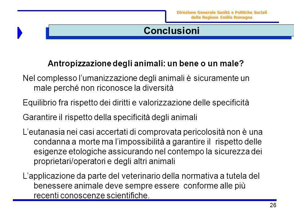 26 Conclusioni Direzione Generale Sanità e Politiche Sociali della Regione Emilia Romagna Antropizzazione degli animali: un bene o un male? Nel comple