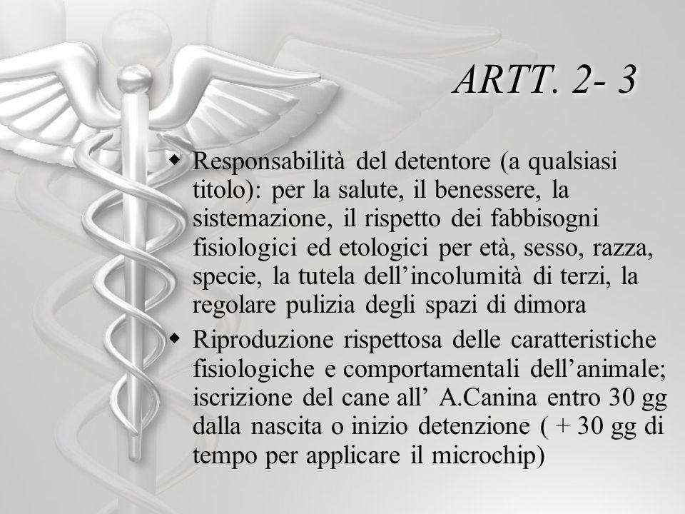 ARTT. 2- 3 Responsabilità del detentore (a qualsiasi titolo): per la salute, il benessere, la sistemazione, il rispetto dei fabbisogni fisiologici ed
