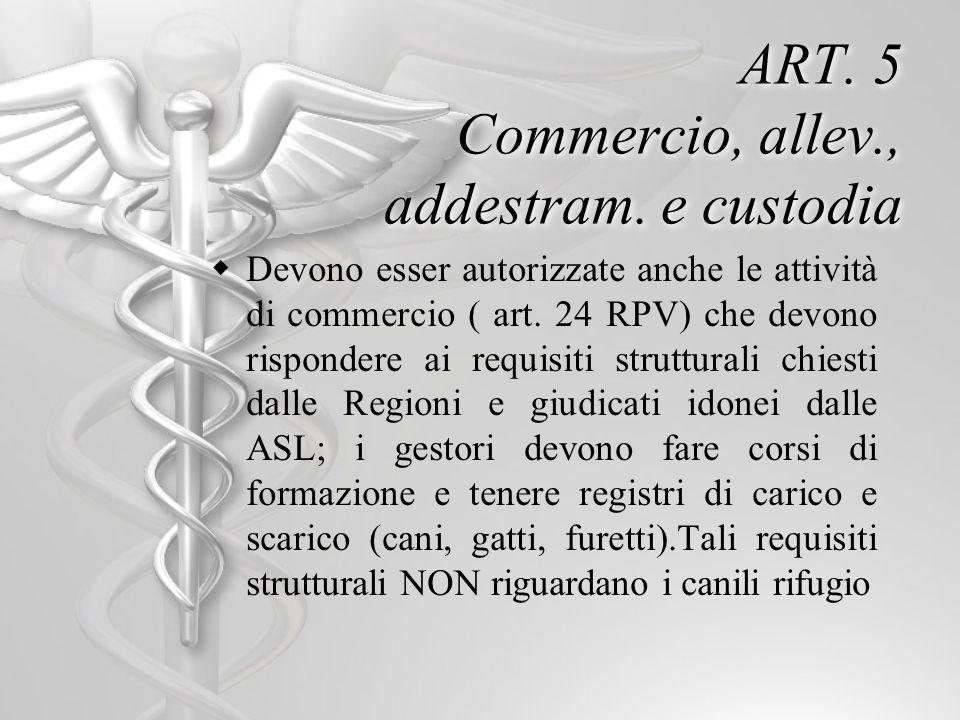 ART. 5 Commercio, allev., addestram. e custodia Devono esser autorizzate anche le attività di commercio ( art. 24 RPV) che devono rispondere ai requis
