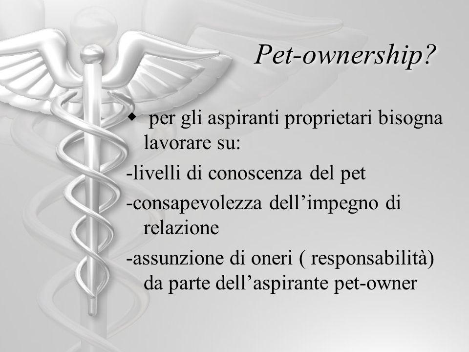 Pet-ownership? per gli aspiranti proprietari bisogna lavorare su: -livelli di conoscenza del pet -consapevolezza dellimpegno di relazione -assunzione