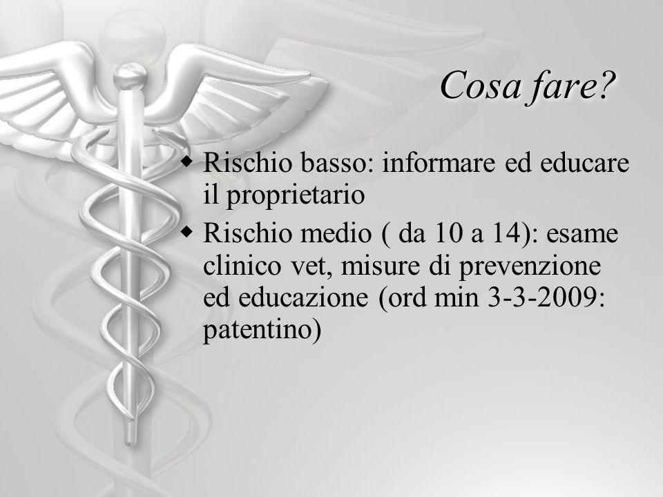 Cosa fare? Rischio basso: informare ed educare il proprietario Rischio medio ( da 10 a 14): esame clinico vet, misure di prevenzione ed educazione (or