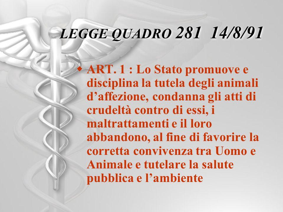 LEGGE QUADRO 281 14/8/91 ART. 1 : Lo Stato promuove e disciplina la tutela degli animali daffezione, condanna gli atti di crudeltà contro di essi, i m
