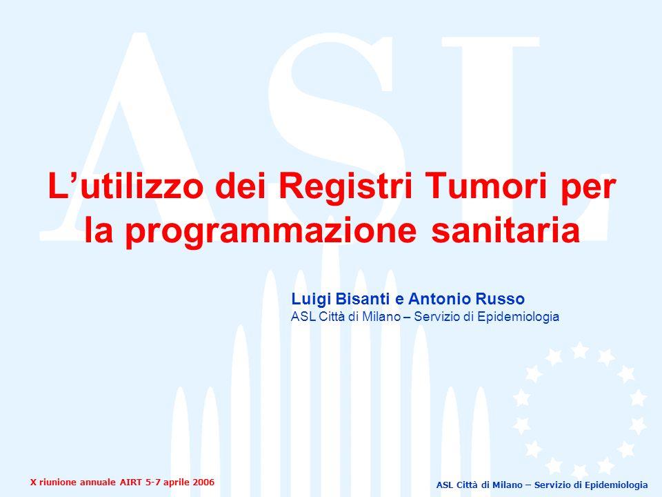 ASL Città di Milano – Servizio di Epidemiologia Lutilizzo dei Registri Tumori per la programmazione sanitaria X riunione annuale AIRT 5-7 aprile 2006 Luigi Bisanti e Antonio Russo ASL Città di Milano – Servizio di Epidemiologia