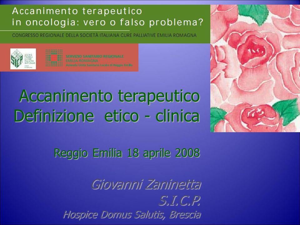 Accanimento terapeutico Definizione etico - clinica Reggio Emilia 18 aprile 2008 Giovanni Zaninetta Giovanni ZaninettaS.I.C.P. Hospice Domus Salutis,