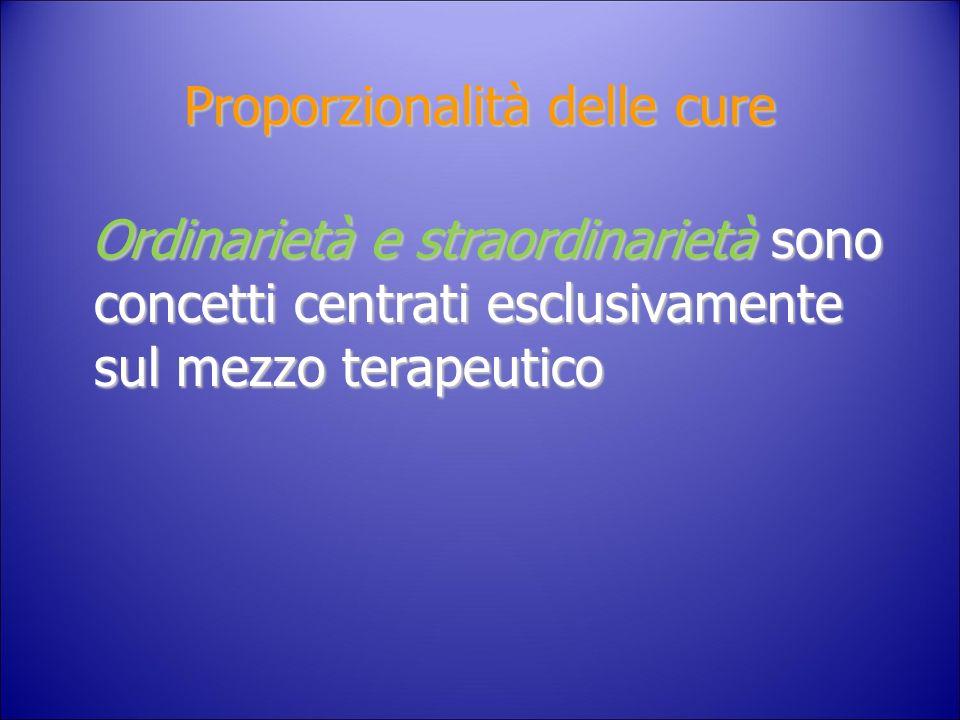 Proporzionalità delle cure Ordinarietà e straordinarietà sono concetti centrati esclusivamente sul mezzo terapeutico Ordinarietà e straordinarietà son
