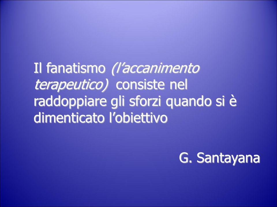 Il fanatismo (laccanimento terapeutico) consiste nel raddoppiare gli sforzi quando si è dimenticato lobiettivo G. Santayana