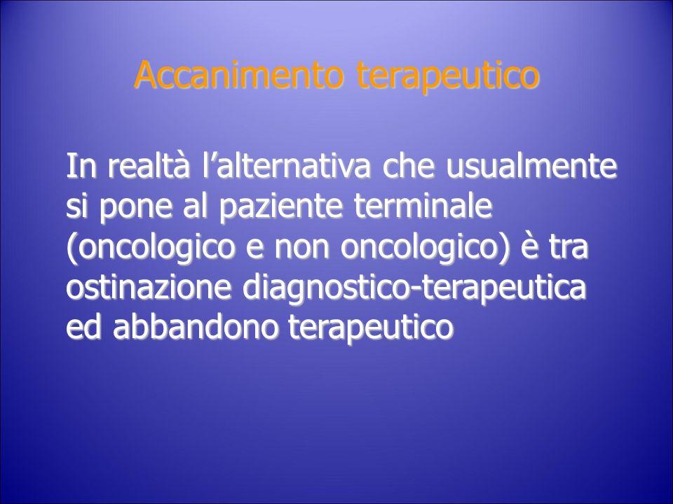 Accanimento terapeutico In realtà lalternativa che usualmente si pone al paziente terminale (oncologico e non oncologico) è tra ostinazione diagnostic