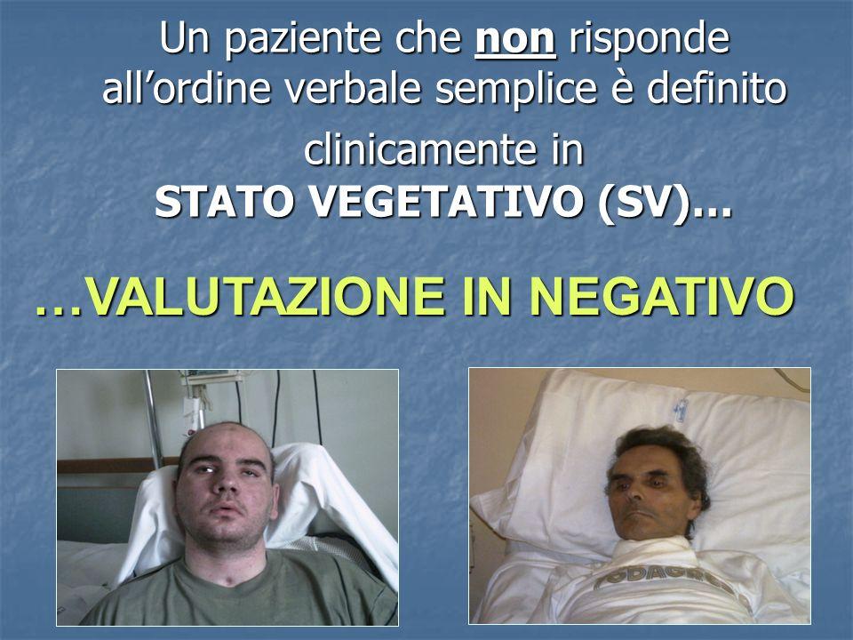 Un paziente che non risponde allordine verbale semplice è definito clinicamente in STATO VEGETATIVO (SV)… …VALUTAZIONE IN NEGATIVO