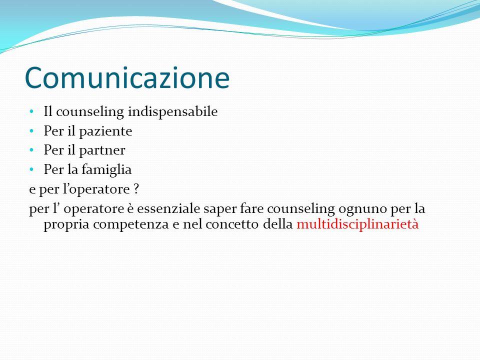 Comunicazione Il counseling indispensabile Per il paziente Per il partner Per la famiglia e per loperatore ? per l operatore è essenziale saper fare c