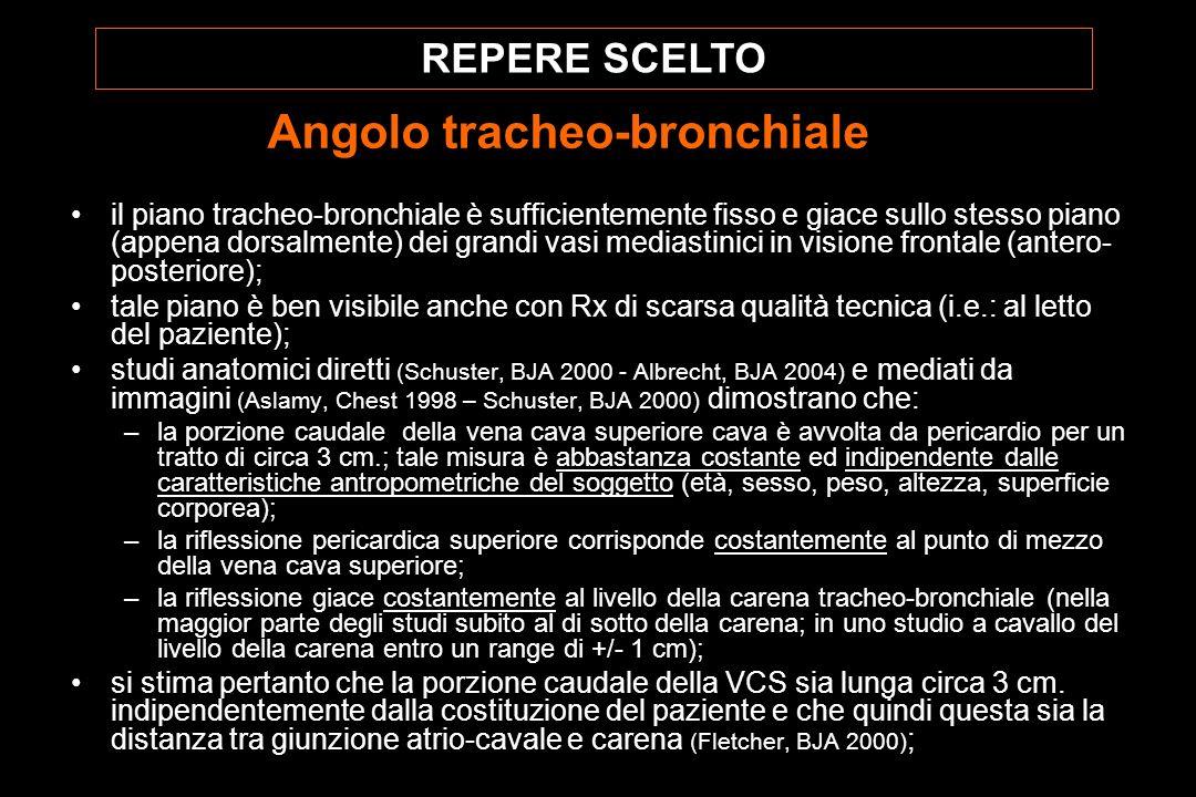 il piano tracheo-bronchiale è sufficientemente fisso e giace sullo stesso piano (appena dorsalmente) dei grandi vasi mediastinici in visione frontale (antero- posteriore); tale piano è ben visibile anche con Rx di scarsa qualità tecnica (i.e.: al letto del paziente); studi anatomici diretti (Schuster, BJA 2000 - Albrecht, BJA 2004) e mediati da immagini (Aslamy, Chest 1998 – Schuster, BJA 2000) dimostrano che: –la porzione caudale della vena cava superiore cava è avvolta da pericardio per un tratto di circa 3 cm.; tale misura è abbastanza costante ed indipendente dalle caratteristiche antropometriche del soggetto (età, sesso, peso, altezza, superficie corporea); –la riflessione pericardica superiore corrisponde costantemente al punto di mezzo della vena cava superiore; –la riflessione giace costantemente al livello della carena tracheo-bronchiale (nella maggior parte degli studi subito al di sotto della carena; in uno studio a cavallo del livello della carena entro un range di +/- 1 cm); si stima pertanto che la porzione caudale della VCS sia lunga circa 3 cm.