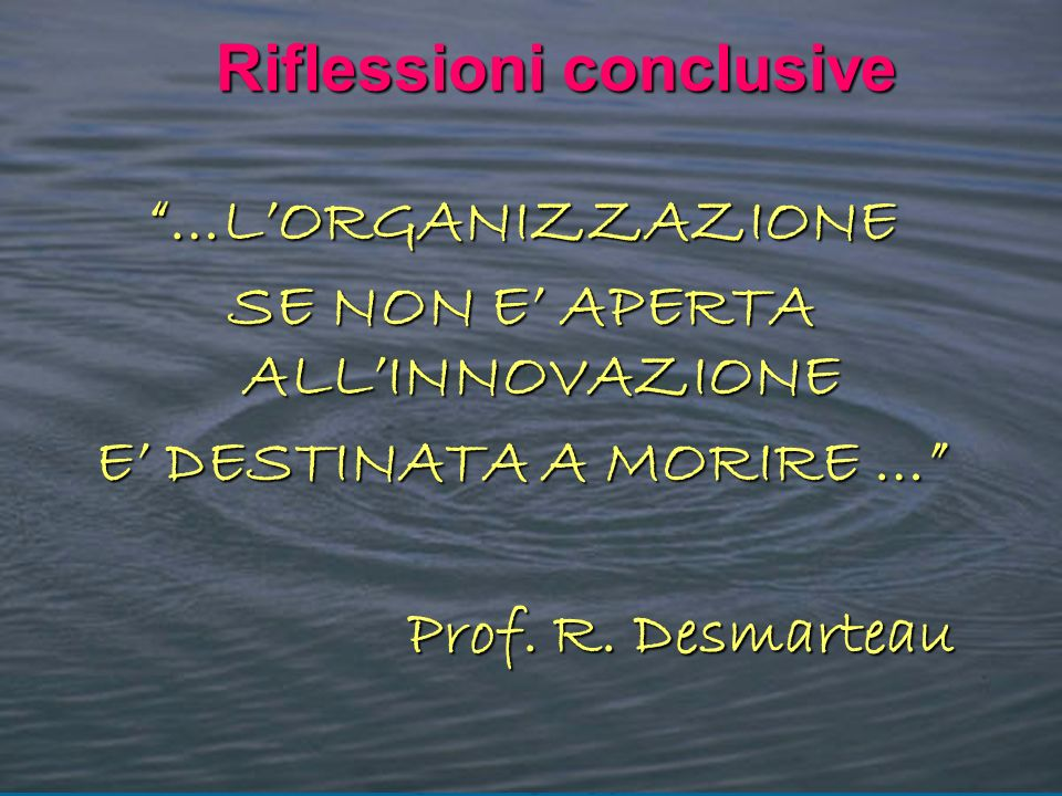 …LORGANIZZAZIONE SE NON E APERTA ALLINNOVAZIONE E DESTINATA A MORIRE … Prof. R. Desmarteau Riflessioni conclusive