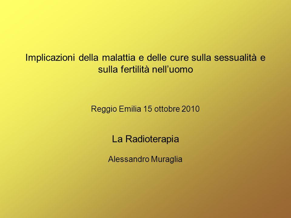Implicazioni della malattia e delle cure sulla sessualità e sulla fertilità nelluomo Reggio Emilia 15 ottobre 2010 La Radioterapia Alessandro Muraglia