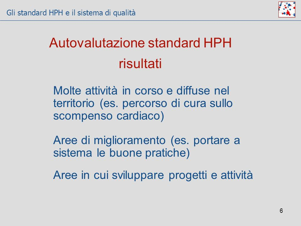 Gli standard HPH e il sistema di qualità 6 Autovalutazione standard HPH risultati Molte attività in corso e diffuse nel territorio (es. percorso di cu