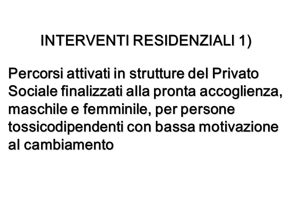 INTERVENTI RESIDENZIALI 1) Percorsi attivati in strutture del Privato Sociale finalizzati alla pronta accoglienza, maschile e femminile, per persone tossicodipendenti con bassa motivazione al cambiamento