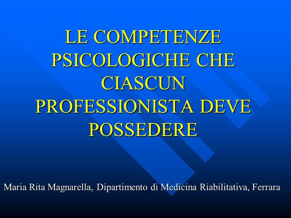 LE COMPETENZE PSICOLOGICHE CHE CIASCUN PROFESSIONISTA DEVE POSSEDERE Maria Rita Magnarella, Dipartimento di Medicina Riabilitativa, Ferrara