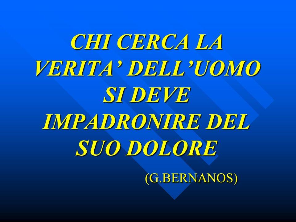 CHI CERCA LA VERITA DELLUOMO SI DEVE IMPADRONIRE DEL SUO DOLORE (G.BERNANOS)