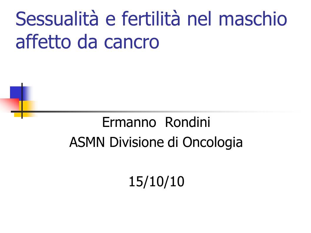 Sessualità e fertilità nel maschio affetto da cancro Ermanno Rondini ASMN Divisione di Oncologia 15/10/10