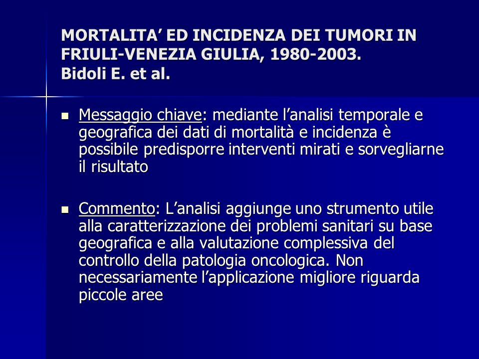 MORTALITA ED INCIDENZA DEI TUMORI IN FRIULI-VENEZIA GIULIA, 1980-2003. Bidoli E. et al. Messaggio chiave: mediante lanalisi temporale e geografica dei