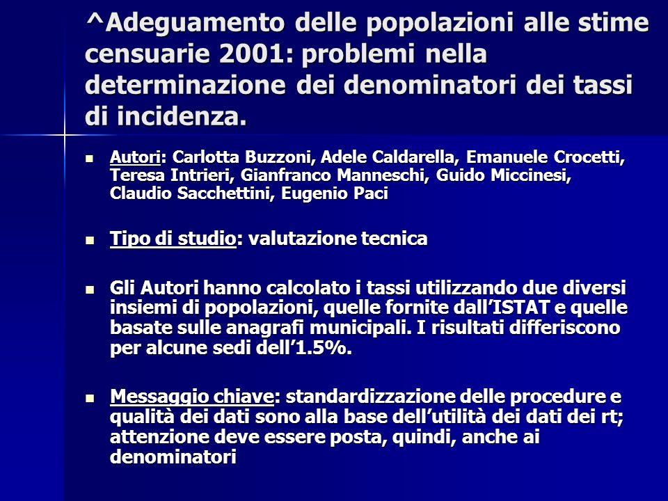 ^Adeguamento delle popolazioni alle stime censuarie 2001: problemi nella determinazione dei denominatori dei tassi di incidenza. Autori: Carlotta Buzz