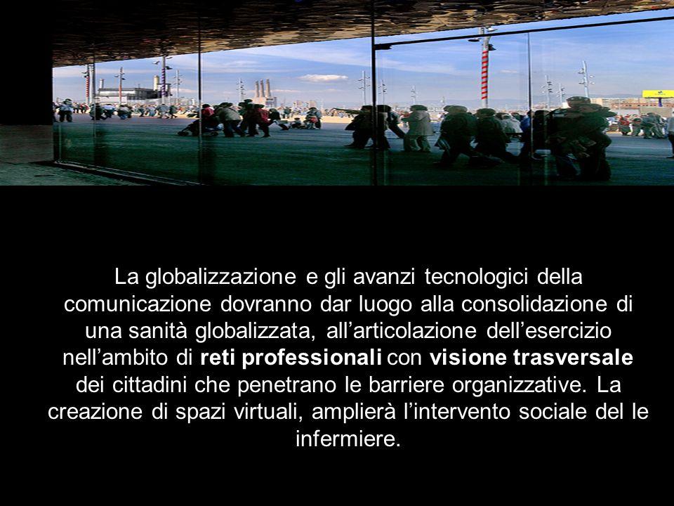 La globalizzazione e gli avanzi tecnologici della comunicazione dovranno dar luogo alla consolidazione di una sanità globalizzata, allarticolazione dellesercizio nellambito di reti professionali con visione trasversale dei cittadini che penetrano le barriere organizzative.