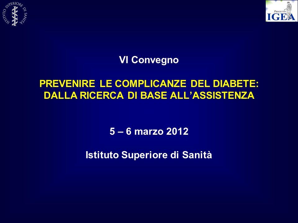 VI Convegno PREVENIRE LE COMPLICANZE DEL DIABETE: DALLA RICERCA DI BASE ALLASSISTENZA 5 – 6 marzo 2012 Istituto Superiore di Sanità
