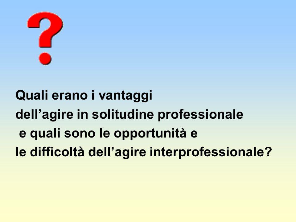 Quali erano i vantaggi dellagire in solitudine professionale e quali sono le opportunità e le difficoltà dellagire interprofessionale