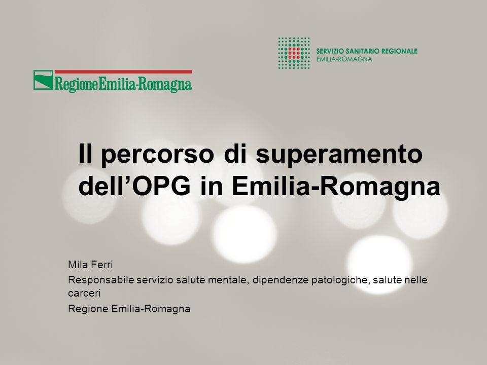 Il percorso di superamento dellOPG in Emilia-Romagna Mila Ferri Responsabile servizio salute mentale, dipendenze patologiche, salute nelle carceri Reg