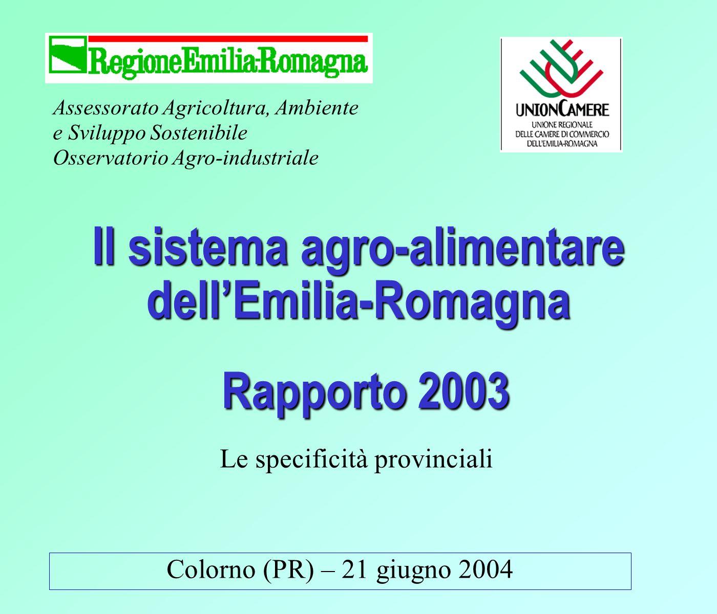 Assessorato Agricoltura, Ambiente e Sviluppo Sostenibile Osservatorio Agro-industriale Colorno (PR) – 21 giugno 2004 Il sistema agro-alimentare dellEmilia-Romagna Rapporto 2003 Le specificità provinciali