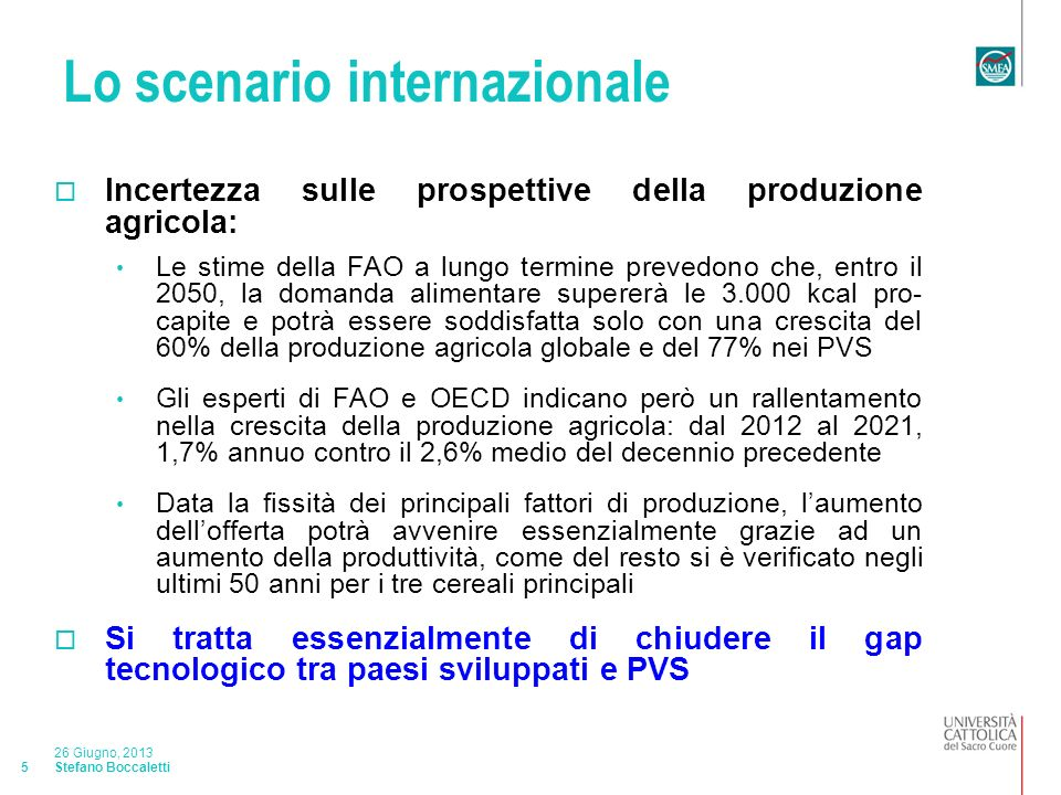 Stefano Boccaletti 26 Giugno, 2013 5 Lo scenario internazionale Incertezza sulle prospettive della produzione agricola: Le stime della FAO a lungo termine prevedono che, entro il 2050, la domanda alimentare supererà le 3.000 kcal pro- capite e potrà essere soddisfatta solo con una crescita del 60% della produzione agricola globale e del 77% nei PVS Gli esperti di FAO e OECD indicano però un rallentamento nella crescita della produzione agricola: dal 2012 al 2021, 1,7% annuo contro il 2,6% medio del decennio precedente Data la fissità dei principali fattori di produzione, laumento dellofferta potrà avvenire essenzialmente grazie ad un aumento della produttività, come del resto si è verificato negli ultimi 50 anni per i tre cereali principali Si tratta essenzialmente di chiudere il gap tecnologico tra paesi sviluppati e PVS
