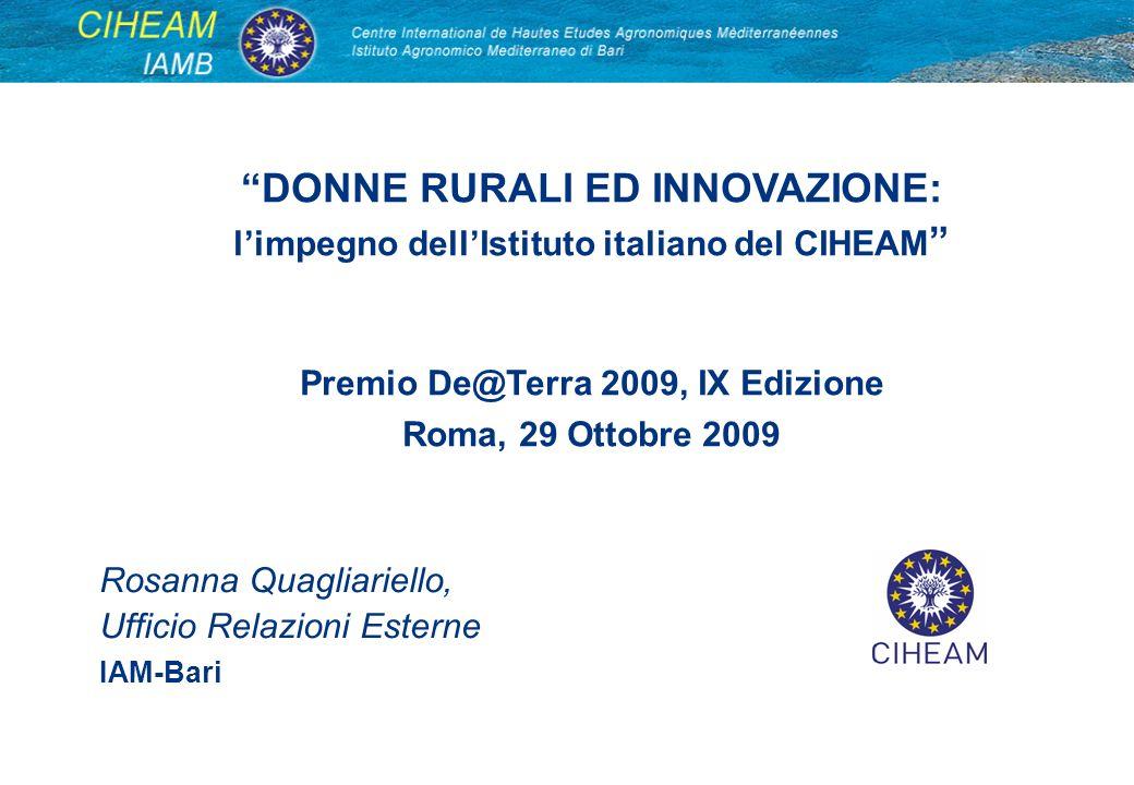 DONNE RURALI ED INNOVAZIONE: limpegno dellIstituto italiano del CIHEAM Premio De@Terra 2009, IX Edizione Roma, 29 Ottobre 2009 Rosanna Quagliariello,