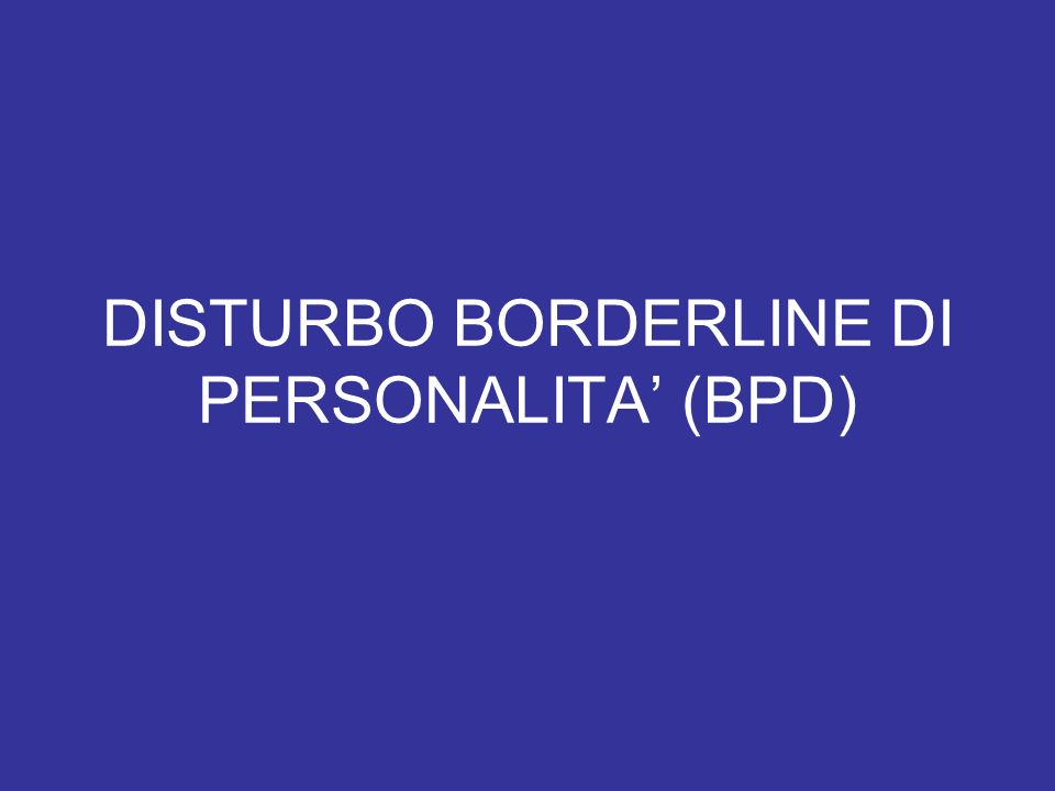 DISTURBO BORDERLINE DI PERSONALITA (BPD)